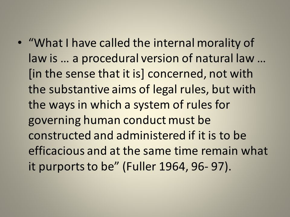 What I have called the internal morality of law is … a procedural version of natural law … [in the sense that it is] concerned, not with the substantive aims of legal rules, but with the ways in which a system of rules for governing human conduct must be constructed and administered if it is to be efficacious and at the same time remain what it purports to be (Fuller 1964, 96- 97).